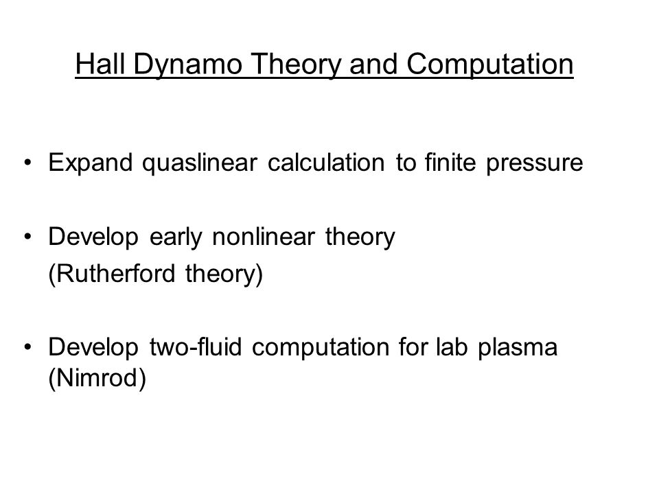 Hall Dynamo Theory and Computation Expand quaslinear calculation to finite pressure Develop early nonlinear theory (Rutherford theory) Develop two-fluid computation for lab plasma (Nimrod)