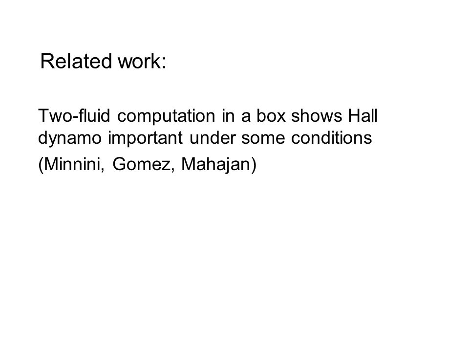 Related work: Two-fluid computation in a box shows Hall dynamo important under some conditions (Minnini, Gomez, Mahajan)