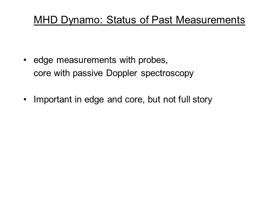 MHD Dynamo: Status of Past Measurements edge measurements with probes, core with passive Doppler spectroscopy Important in edge and core, but not full story