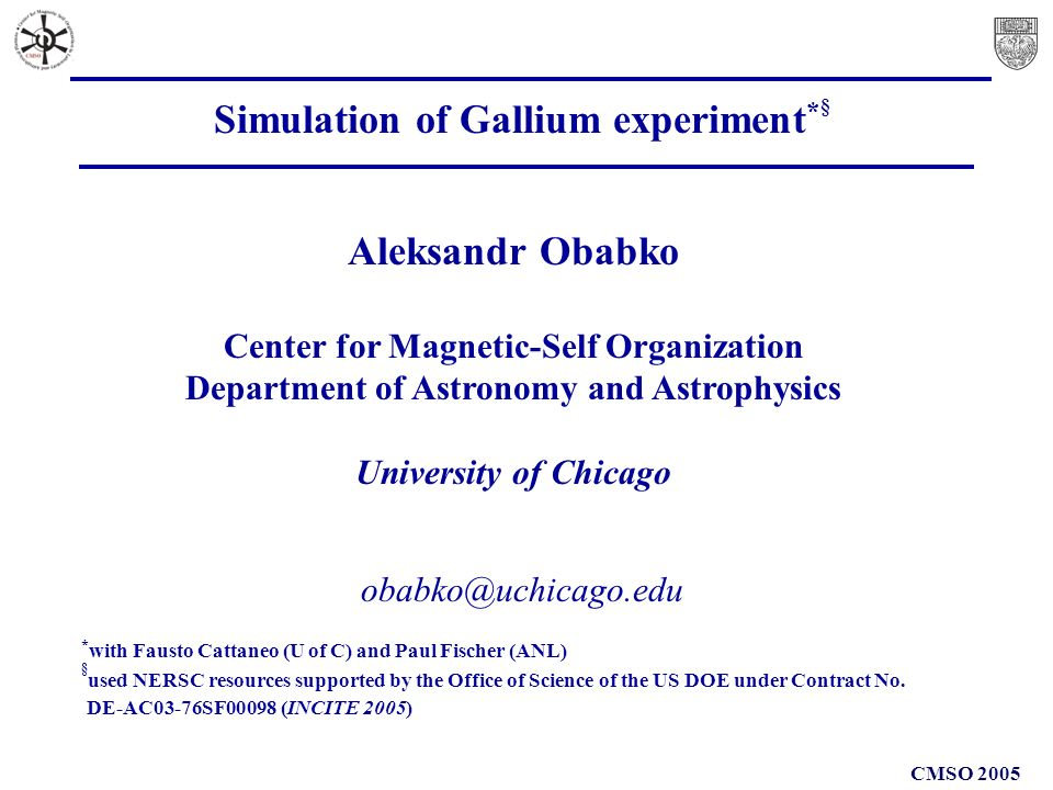 CMSO 2005 obabko@uchicago.edu Simulation of Gallium experiment * § Aleksandr Obabko Center for Magnetic-Self Organization Department of Astronomy and Astrophysics University of Chicago * with Fausto Cattaneo (U of C) and Paul Fischer (ANL) § used NERSC resources supported by the Office of Science of the US DOE under Contract No.