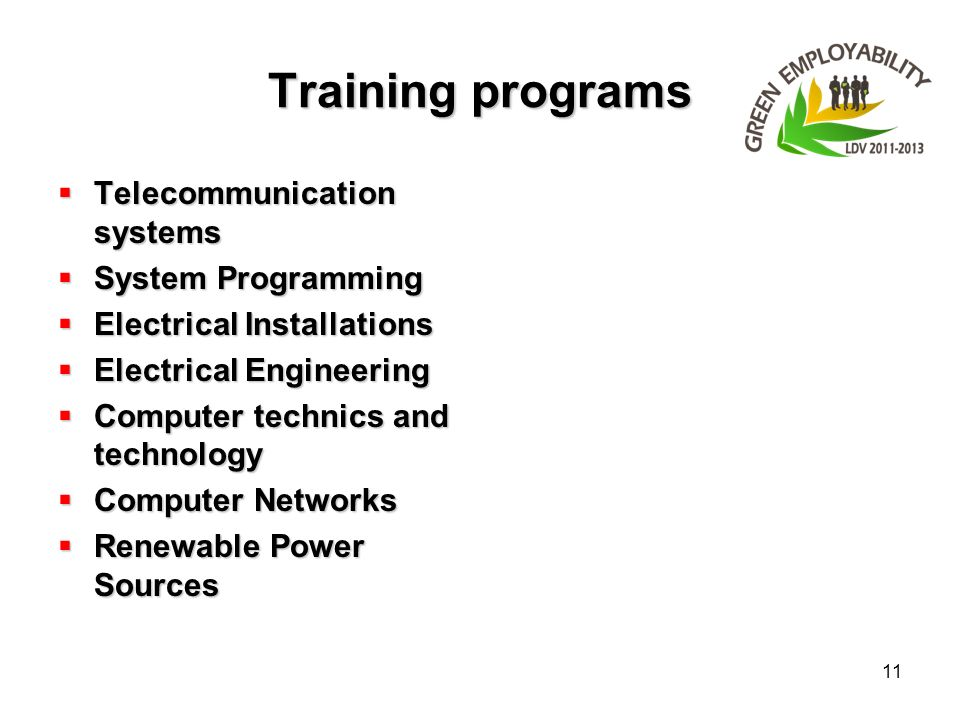 11 Training programs Telecommunication systems Telecommunication systems System Programming System Programming Electrical Installations Electrical Installations Electrical Engineering Electrical Engineering Computer technics and technology Computer technics and technology Computer Networks Computer Networks Renewable Power Sources Renewable Power Sources