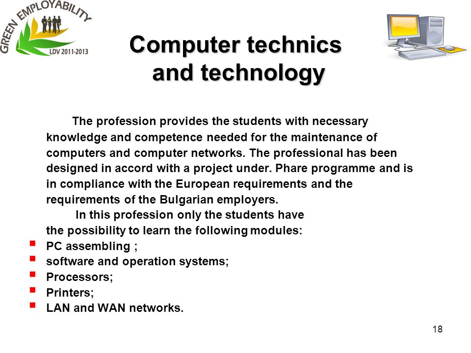 18 Computer technics and technology The profession provides the students with necessary knowledge and competence needed for the maintenance of computers and computer networks.