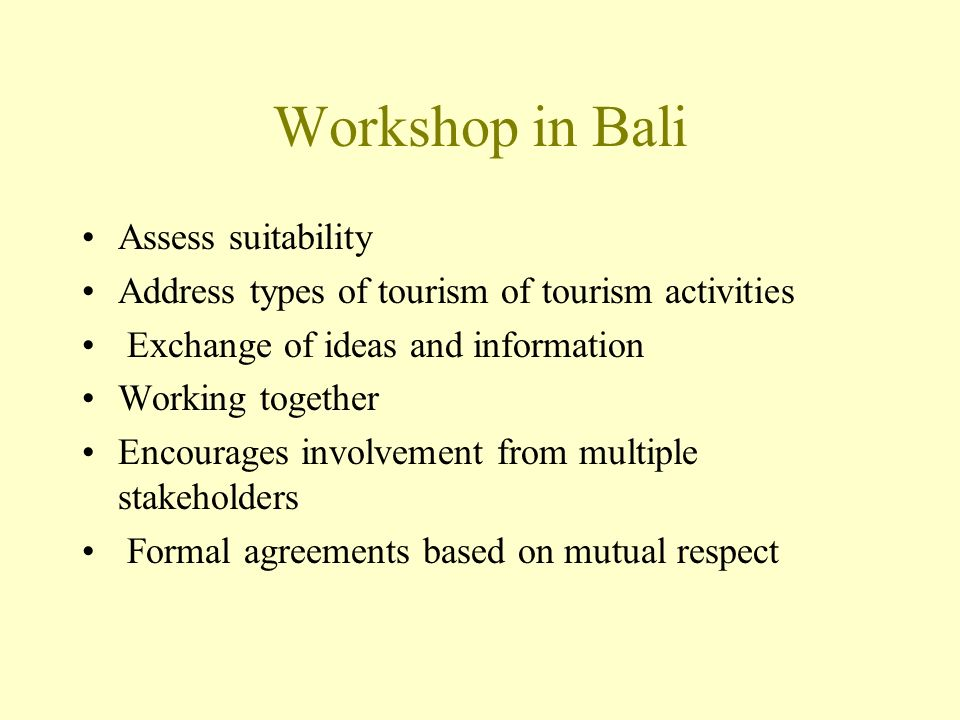 Workshop in Bali Assess suitability Address types of tourism of tourism activities Exchange of ideas and information Working together Encourages involvement from multiple stakeholders Formal agreements based on mutual respect