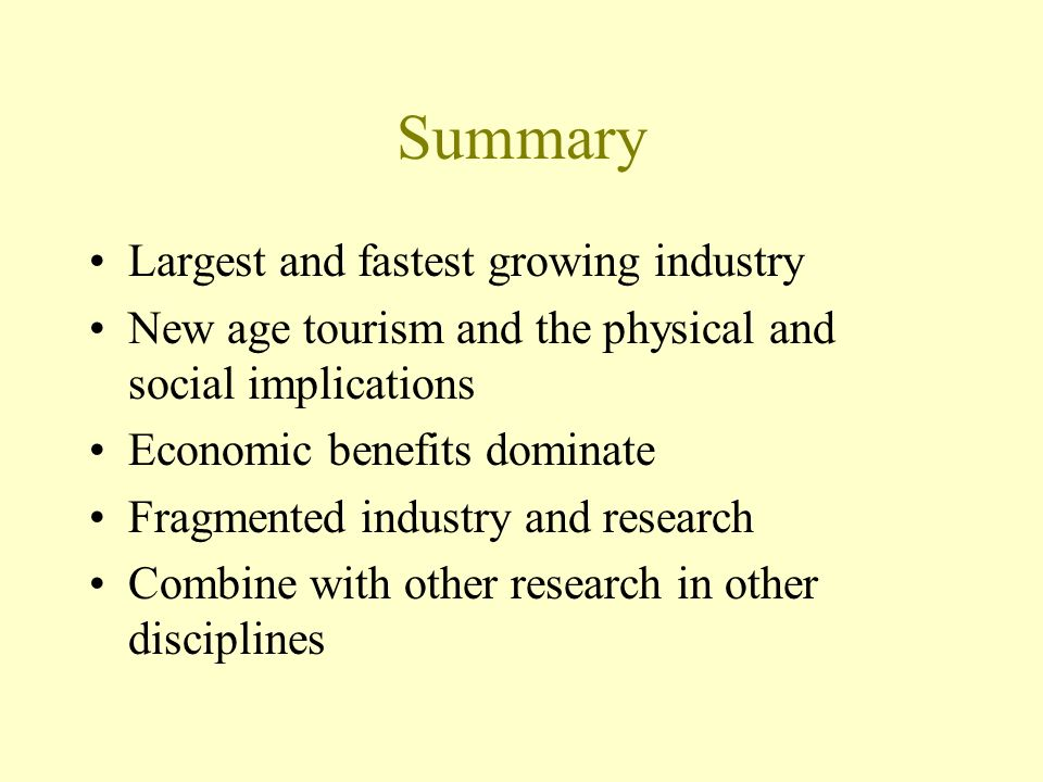 Summary Largest and fastest growing industry New age tourism and the physical and social implications Economic benefits dominate Fragmented industry and research Combine with other research in other disciplines