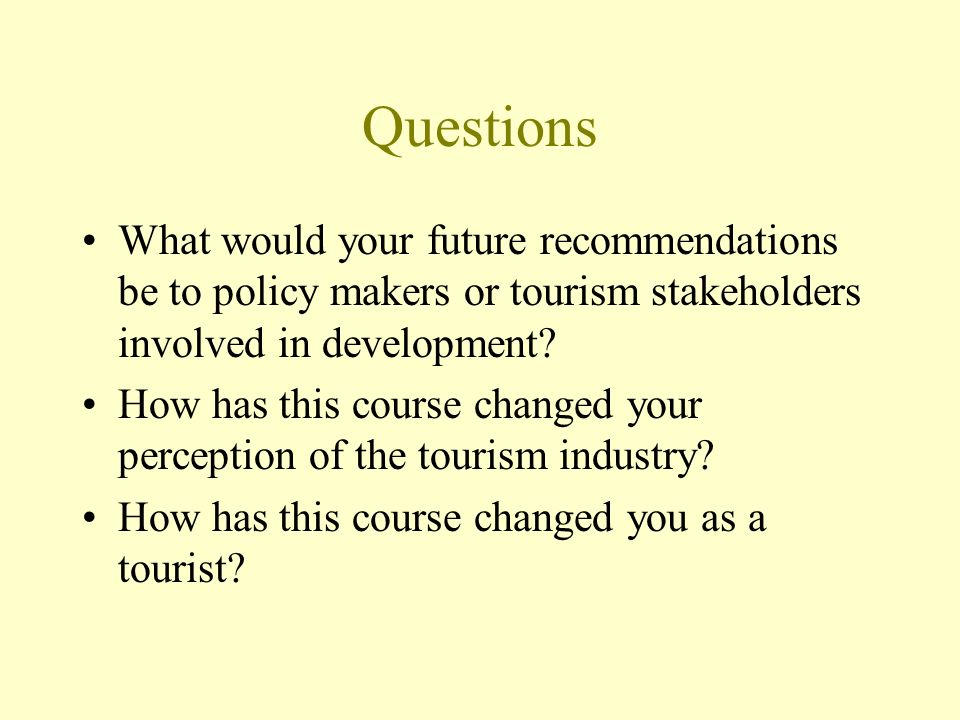 Questions What would your future recommendations be to policy makers or tourism stakeholders involved in development.