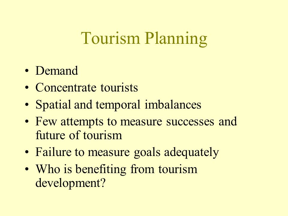 Tourism Planning Demand Concentrate tourists Spatial and temporal imbalances Few attempts to measure successes and future of tourism Failure to measure goals adequately Who is benefiting from tourism development