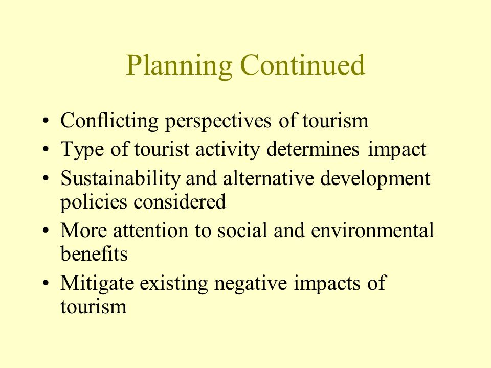 Planning Continued Conflicting perspectives of tourism Type of tourist activity determines impact Sustainability and alternative development policies considered More attention to social and environmental benefits Mitigate existing negative impacts of tourism