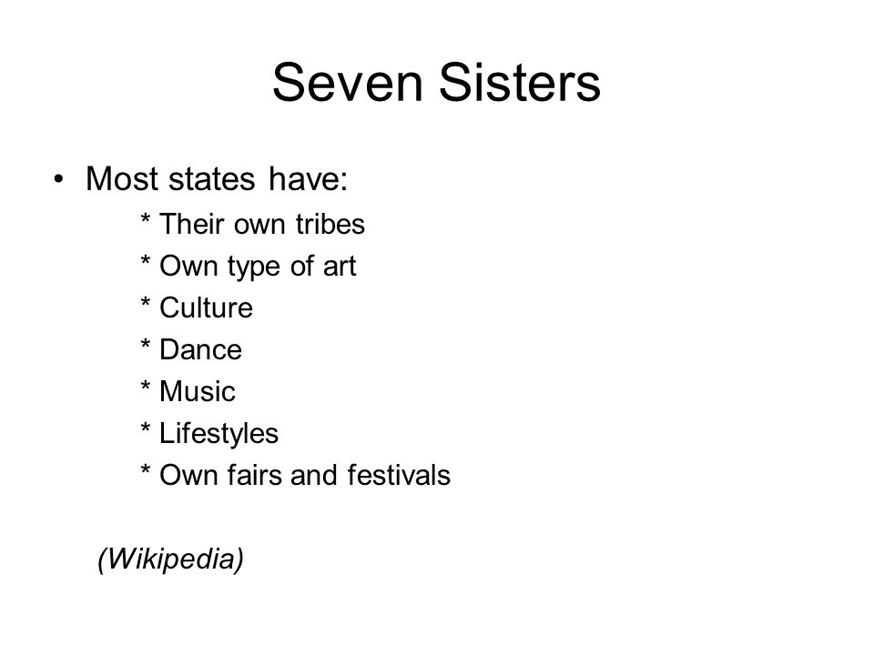 Seven Sisters Most states have: * Their own tribes * Own type of art * Culture * Dance * Music * Lifestyles * Own fairs and festivals (Wikipedia)