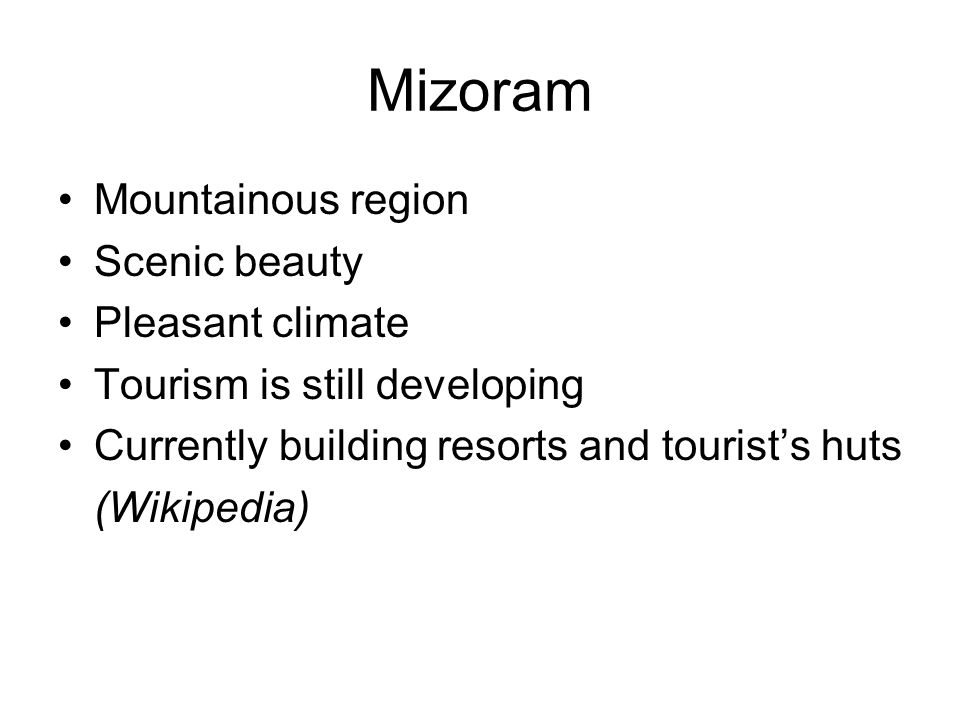 Mizoram Mountainous region Scenic beauty Pleasant climate Tourism is still developing Currently building resorts and tourists huts (Wikipedia)