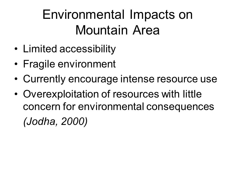Environmental Impacts on Mountain Area Limited accessibility Fragile environment Currently encourage intense resource use Overexploitation of resources with little concern for environmental consequences (Jodha, 2000)