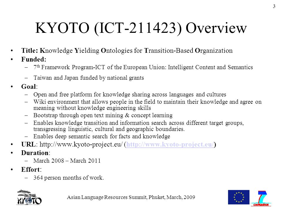 Asian Language Resources Summit, Phuket, March, 2009 3 KYOTO (ICT-211423) Overview Title : Knowledge Yielding Ontologies for Transition-Based Organization Funded: –7 th Framework Program-ICT of the European Union: Intelligent Content and Semantics –Taiwan and Japan funded by national grants Goal: –Open and free platform for knowledge sharing across languages and cultures –Wiki environment that allows people in the field to maintain their knowledge and agree on meaning without knowledge engineering skills –Bootstrap through open text mining & concept learning –Enables knowledge transition and information search across different target groups, transgressing linguistic, cultural and geographic boundaries.