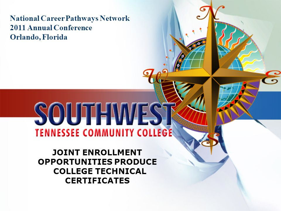 National Career Pathways Network 2011 Annual Conference Orlando, Florida JOINT ENROLLMENT OPPORTUNITIES PRODUCE COLLEGE TECHNICAL CERTIFICATES