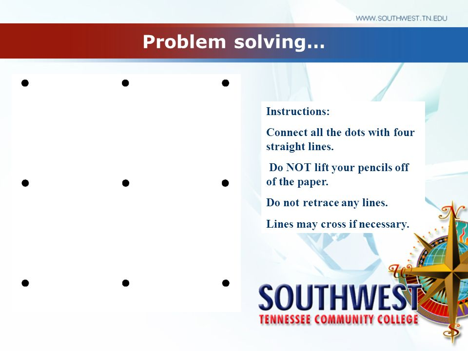 Problem solving… Instructions: Connect all the dots with four straight lines.