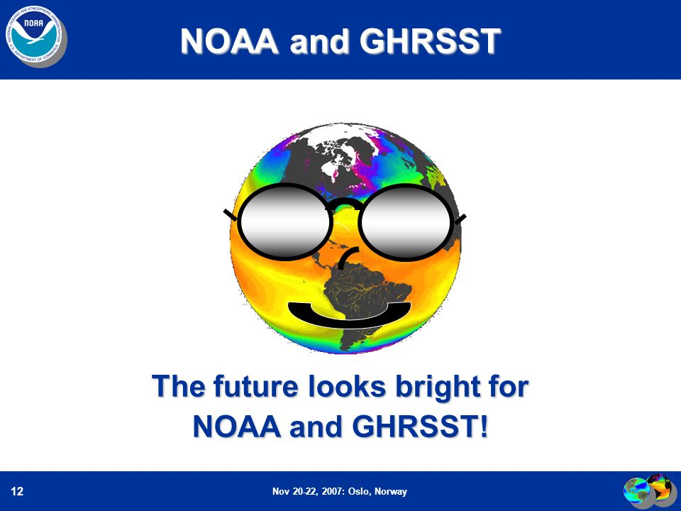 Nov 20-22, 2007: Oslo, Norway 12 NOAA and GHRSST The future looks bright for NOAA and GHRSST!