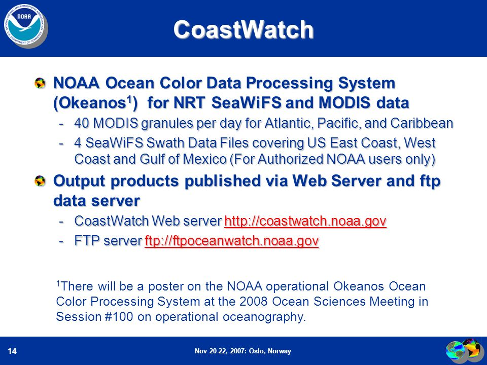 Nov 20-22, 2007: Oslo, Norway 14 1 There will be a poster on the NOAA operational Okeanos Ocean Color Processing System at the 2008 Ocean Sciences Meeting in Session #100 on operational oceanography.CoastWatch NOAA Ocean Color Data Processing System (Okeanos 1 ) for NRT SeaWiFS and MODIS data -40 MODIS granules per day for Atlantic, Pacific, and Caribbean -4 SeaWiFS Swath Data Files covering US East Coast, West Coast and Gulf of Mexico (For Authorized NOAA users only) Output products published via Web Server and ftp data server -CoastWatch Web server http://coastwatch.noaa.gov http://coastwatch.noaa.gov -FTP server ftp://ftpoceanwatch.noaa.gov ftp://ftpoceanwatch.noaa.gov