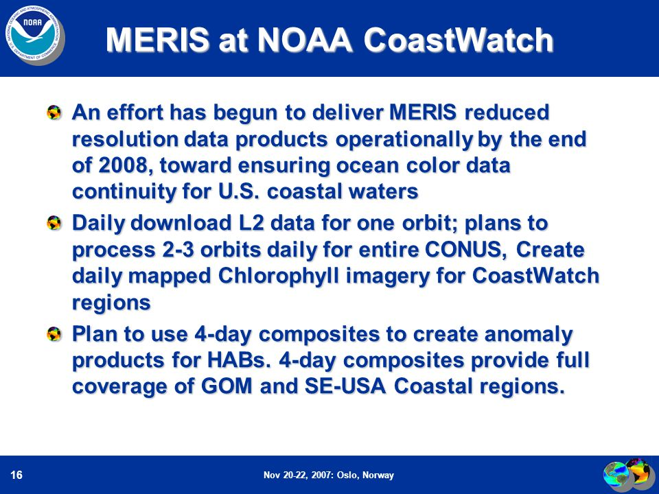 Nov 20-22, 2007: Oslo, Norway 16 MERIS at NOAA CoastWatch An effort has begun to deliver MERIS reduced resolution data products operationally by the end of 2008, toward ensuring ocean color data continuity for U.S.