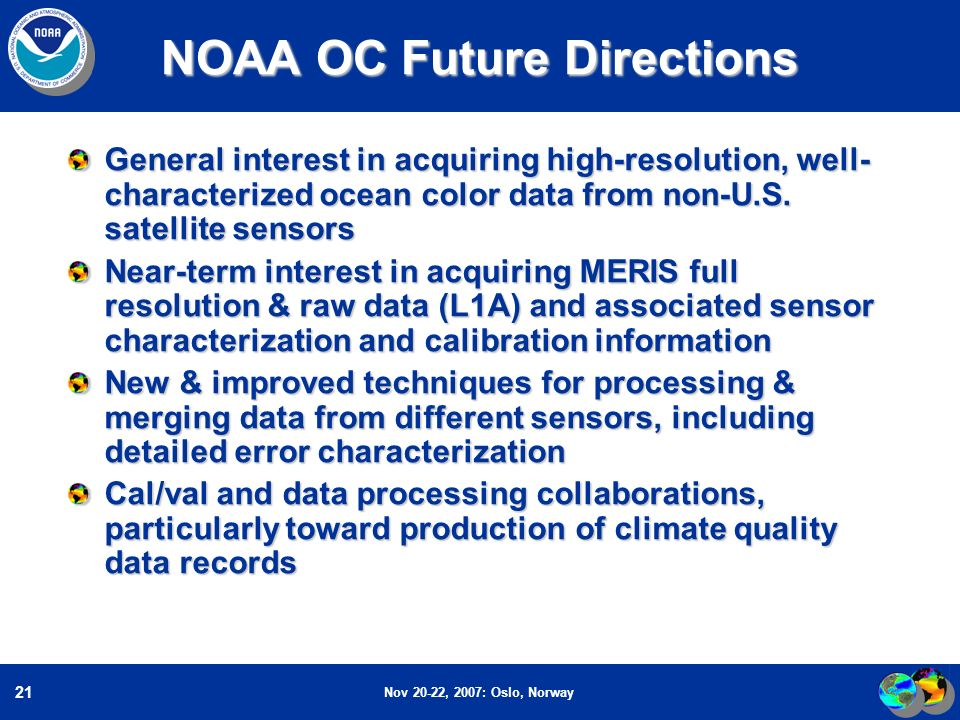 Nov 20-22, 2007: Oslo, Norway 21 NOAA OC Future Directions General interest in acquiring high-resolution, well- characterized ocean color data from non-U.S.