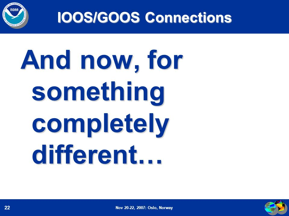 Nov 20-22, 2007: Oslo, Norway 22 IOOS/GOOS Connections And now, for something completely different…