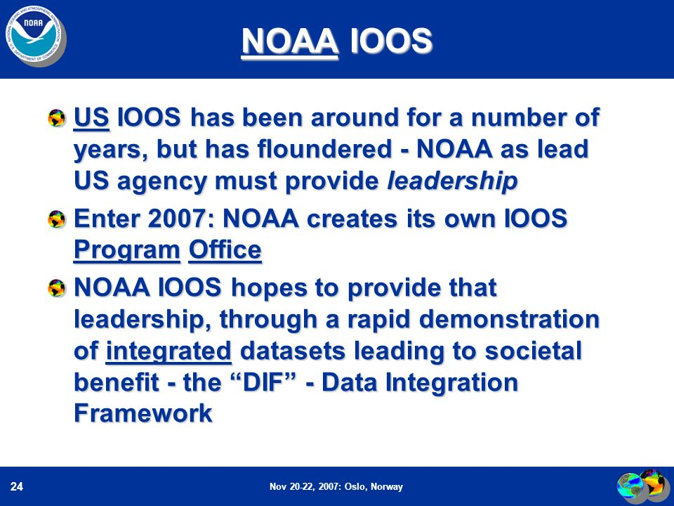 Nov 20-22, 2007: Oslo, Norway 24 NOAA IOOS US IOOS has been around for a number of years, but has floundered - NOAA as lead US agency must provide leadership Enter 2007: NOAA creates its own IOOS Program Office NOAA IOOS hopes to provide that leadership, through a rapid demonstration of integrated datasets leading to societal benefit - the DIF - Data Integration Framework