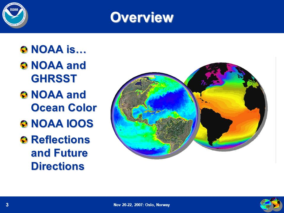 Nov 20-22, 2007: Oslo, Norway 3Overview NOAA is… NOAA and GHRSST NOAA and Ocean Color NOAA IOOS Reflections and Future Directions