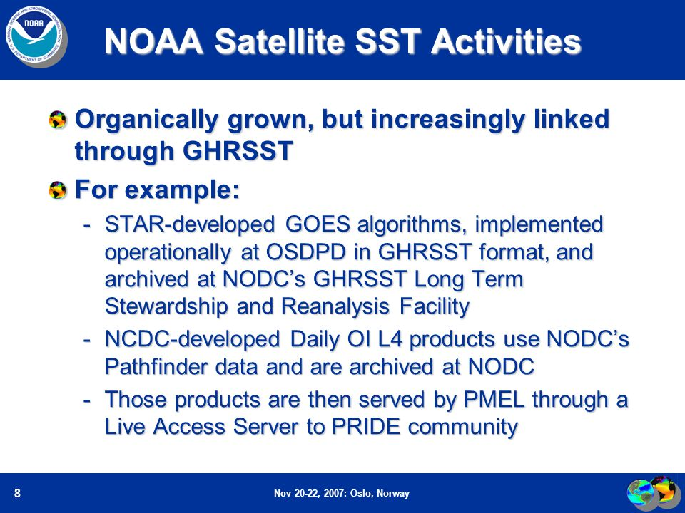 Nov 20-22, 2007: Oslo, Norway 8 NOAA Satellite SST Activities Organically grown, but increasingly linked through GHRSST For example: -STAR-developed GOES algorithms, implemented operationally at OSDPD in GHRSST format, and archived at NODCs GHRSST Long Term Stewardship and Reanalysis Facility -NCDC-developed Daily OI L4 products use NODCs Pathfinder data and are archived at NODC -Those products are then served by PMEL through a Live Access Server to PRIDE community