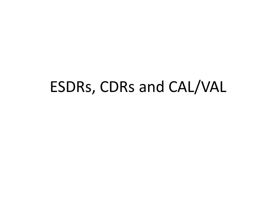 ESDRs, CDRs and CAL/VAL