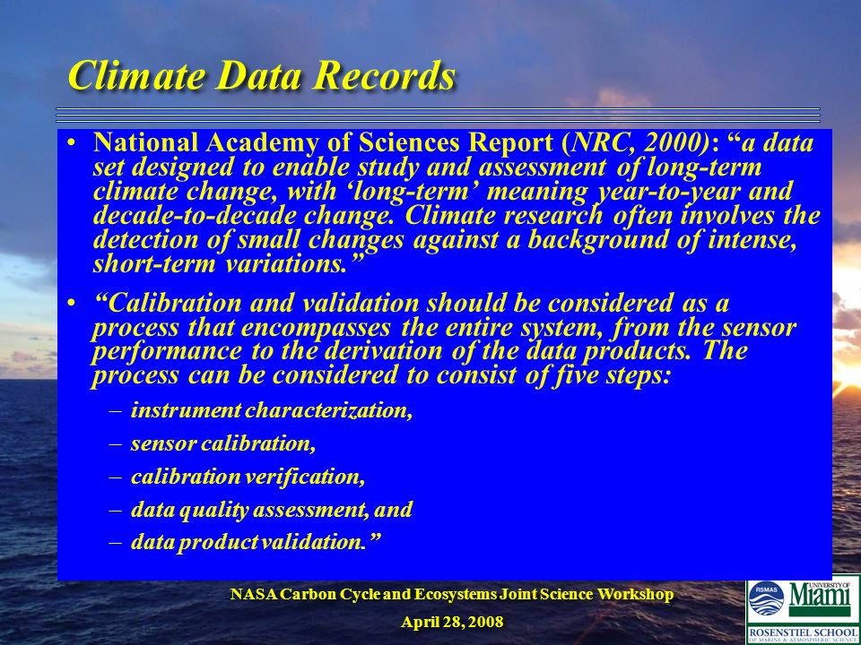 NASA Carbon Cycle and Ecosystems Joint Science Workshop April 28, 2008 NASA Carbon Cycle and Ecosystems Joint Science Workshop April 28, 2008 Climate Data Records National Academy of Sciences Report (NRC, 2000): a data set designed to enable study and assessment of long-term climate change, with long-term meaning year-to-year and decade-to-decade change.