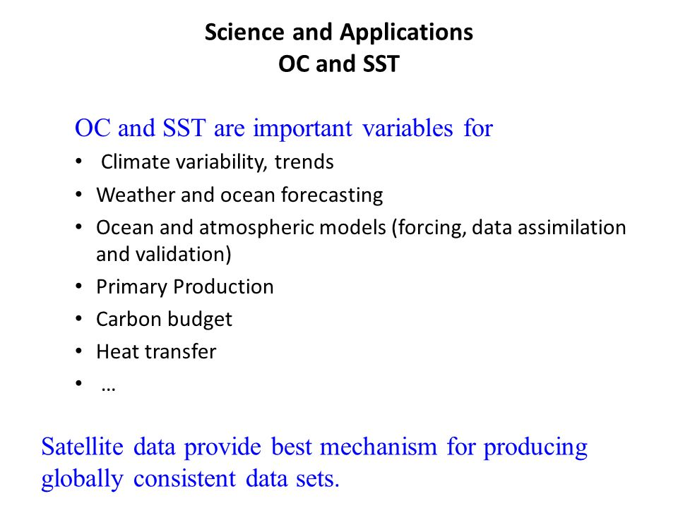 Science and Applications OC and SST OC and SST are important variables for Climate variability, trends Weather and ocean forecasting Ocean and atmospheric models (forcing, data assimilation and validation) Primary Production Carbon budget Heat transfer … Satellite data provide best mechanism for producing globally consistent data sets.