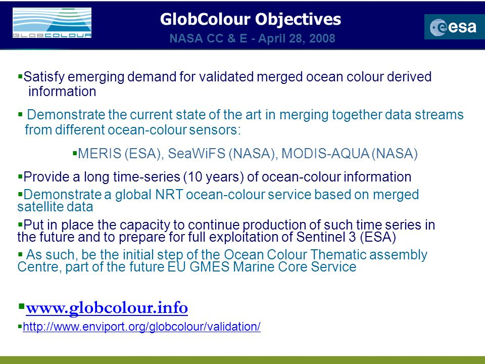 Satisfy emerging demand for validated merged ocean colour derived information Demonstrate the current state of the art in merging together data streams from different ocean-colour sensors: MERIS (ESA), SeaWiFS (NASA), MODIS-AQUA (NASA) Provide a long time-series (10 years) of ocean-colour information Demonstrate a global NRT ocean-colour service based on merged satellite data Put in place the capacity to continue production of such time series in the future and to prepare for full exploitation of Sentinel 3 (ESA) As such, be the initial step of the Ocean Colour Thematic assembly Centre, part of the future EU GMES Marine Core Service www.globcolour.info http://www.enviport.org/globcolour/validation/ GlobColour Objectives NASA CC & E - April 28, 2008