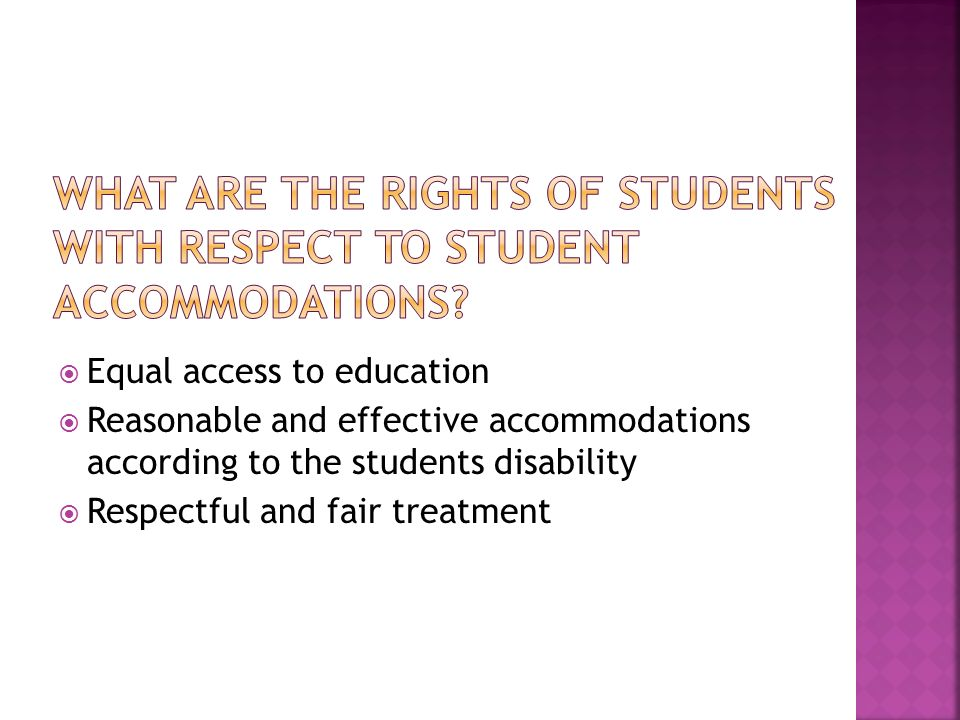 Equal access to education Reasonable and effective accommodations according to the students disability Respectful and fair treatment