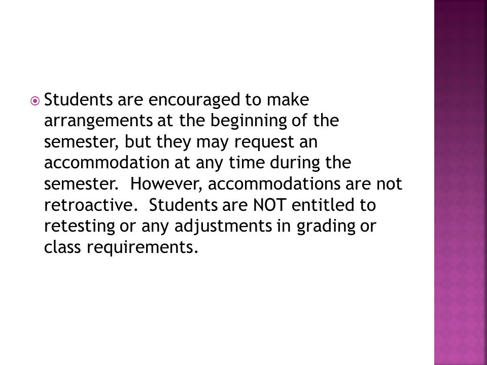 Students are encouraged to make arrangements at the beginning of the semester, but they may request an accommodation at any time during the semester.