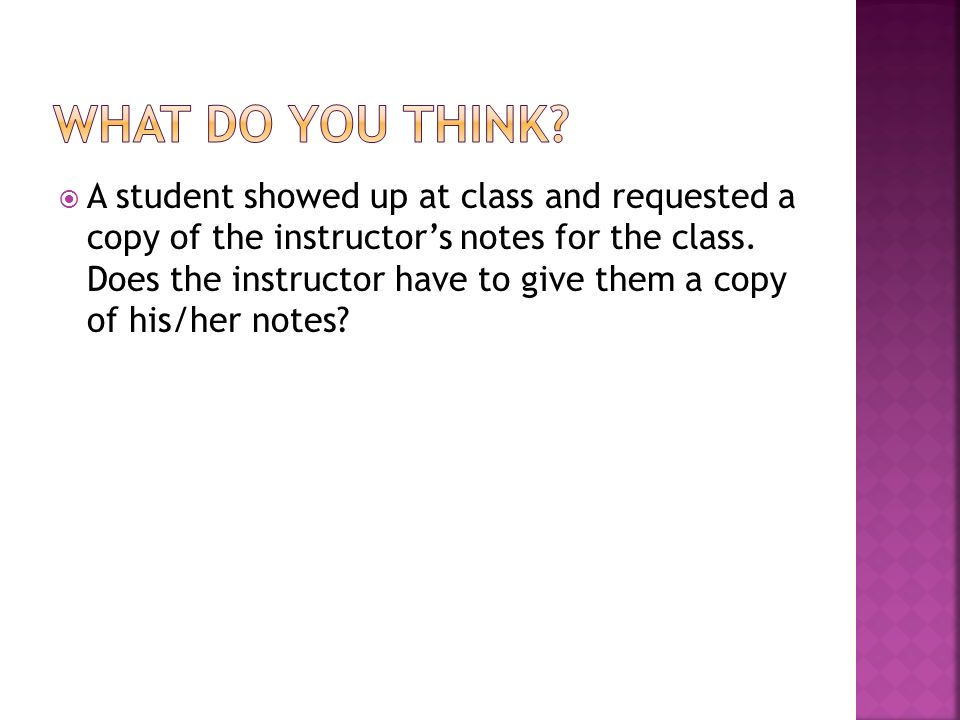 A student showed up at class and requested a copy of the instructors notes for the class.
