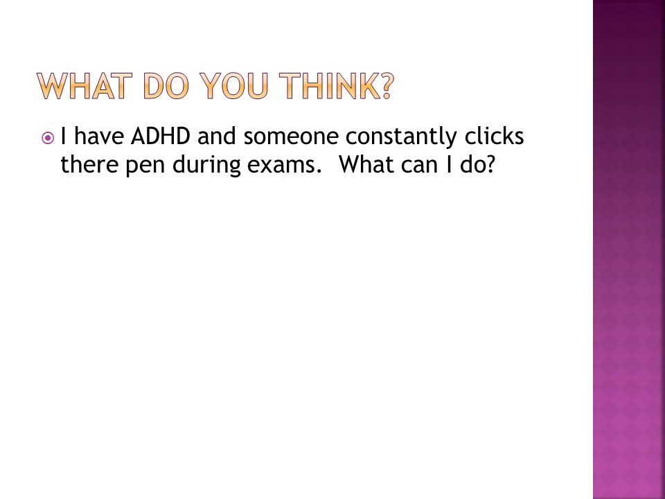 I have ADHD and someone constantly clicks there pen during exams. What can I do