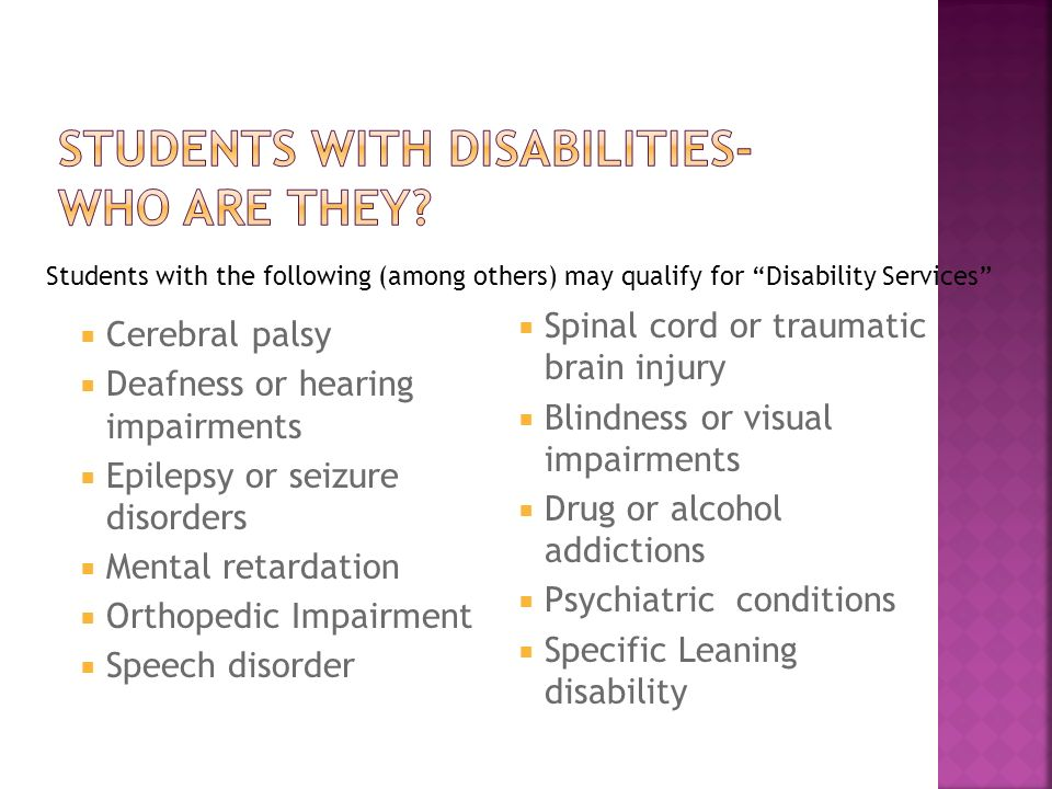 Cerebral palsy Deafness or hearing impairments Epilepsy or seizure disorders Mental retardation Orthopedic Impairment Speech disorder Spinal cord or traumatic brain injury Blindness or visual impairments Drug or alcohol addictions Psychiatric conditions Specific Leaning disability Students with the following (among others) may qualify for Disability Services