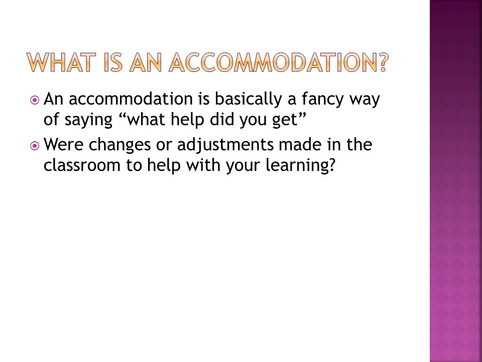 An accommodation is basically a fancy way of saying what help did you get Were changes or adjustments made in the classroom to help with your learning