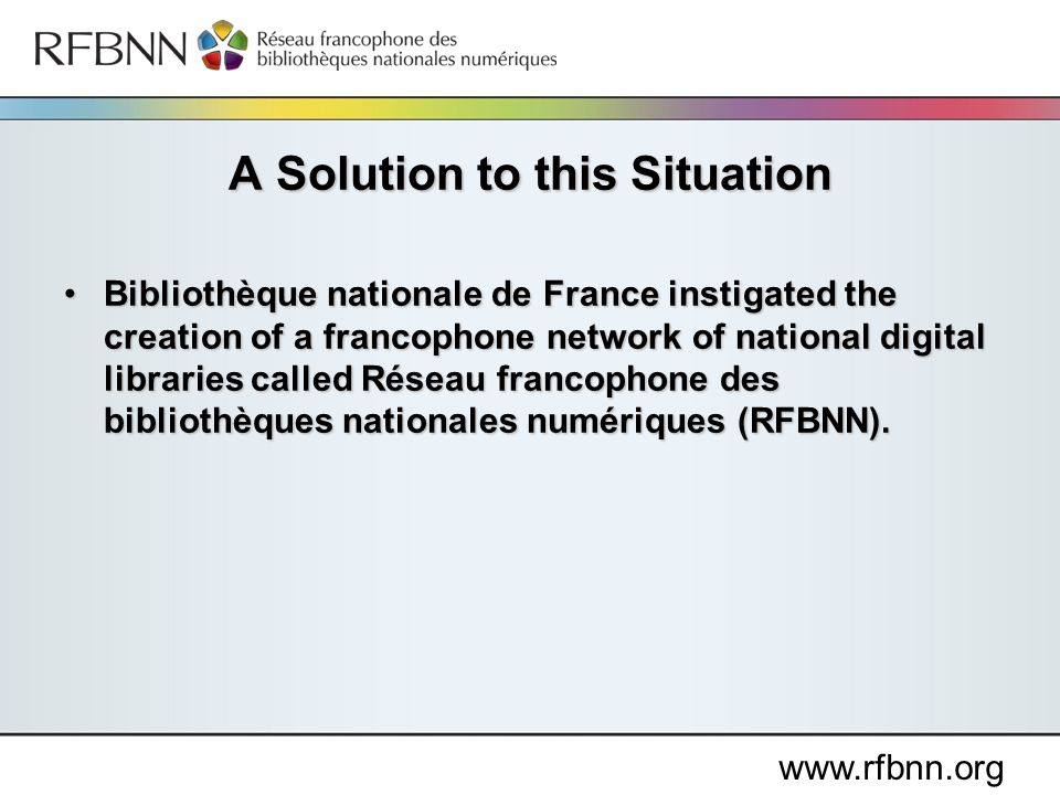 www.rfbnn.org Bibliothèque nationale de France instigated the creation of a francophone network of national digital libraries called Réseau francophone des bibliothèques nationales numériques (RFBNN).Bibliothèque nationale de France instigated the creation of a francophone network of national digital libraries called Réseau francophone des bibliothèques nationales numériques (RFBNN).