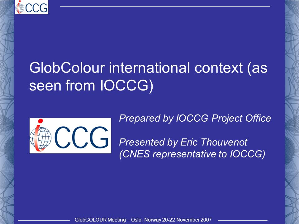 GlobCOLOUR Meeting – Oslo, Norway 20-22 November 2007 GlobColour international context (as seen from IOCCG) Prepared by IOCCG Project Office Presented by Eric Thouvenot (CNES representative to IOCCG)