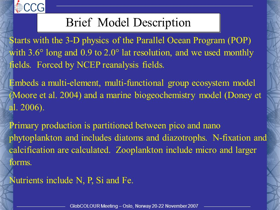 GlobCOLOUR Meeting – Oslo, Norway 20-22 November 2007 Brief Model Description Starts with the 3-D physics of the Parallel Ocean Program (POP) with 3.6° long and 0.9 to 2.0° lat resolution, and we used monthly fields.
