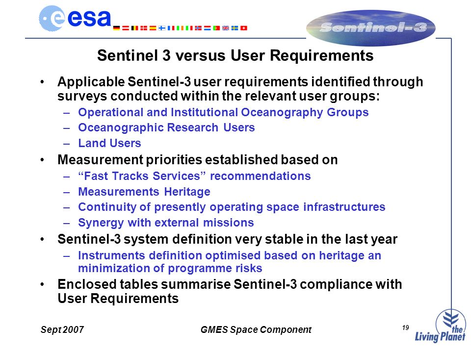 Sept 2007GMES Space Component 19 Sentinel 3 versus User Requirements Applicable Sentinel-3 user requirements identified through surveys conducted within the relevant user groups: –Operational and Institutional Oceanography Groups –Oceanographic Research Users –Land Users Measurement priorities established based on –Fast Tracks Services recommendations –Measurements Heritage –Continuity of presently operating space infrastructures –Synergy with external missions Sentinel-3 system definition very stable in the last year –Instruments definition optimised based on heritage an minimization of programme risks Enclosed tables summarise Sentinel-3 compliance with User Requirements