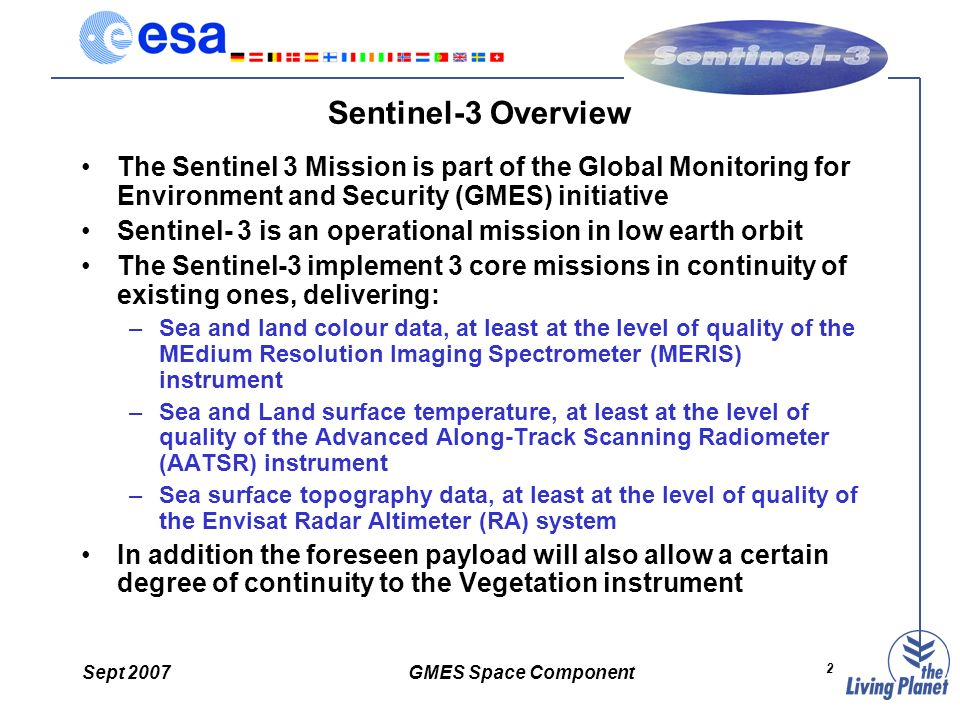 Sept 2007GMES Space Component 2 Sentinel-3 Overview The Sentinel 3 Mission is part of the Global Monitoring for Environment and Security (GMES) initiative Sentinel- 3 is an operational mission in low earth orbit The Sentinel-3 implement 3 core missions in continuity of existing ones, delivering: –Sea and land colour data, at least at the level of quality of the MEdium Resolution Imaging Spectrometer (MERIS) instrument –Sea and Land surface temperature, at least at the level of quality of the Advanced Along-Track Scanning Radiometer (AATSR) instrument –Sea surface topography data, at least at the level of quality of the Envisat Radar Altimeter (RA) system In addition the foreseen payload will also allow a certain degree of continuity to the Vegetation instrument