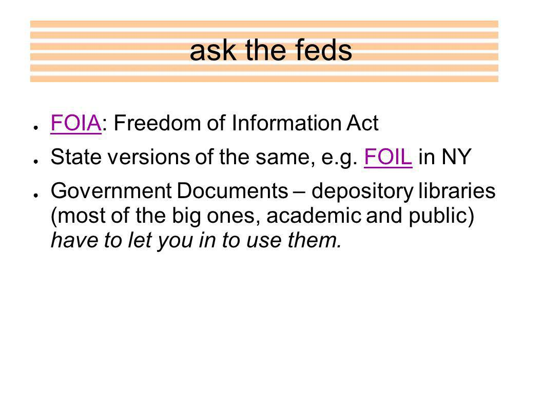 ask the feds FOIA: Freedom of Information Act FOIA State versions of the same, e.g.