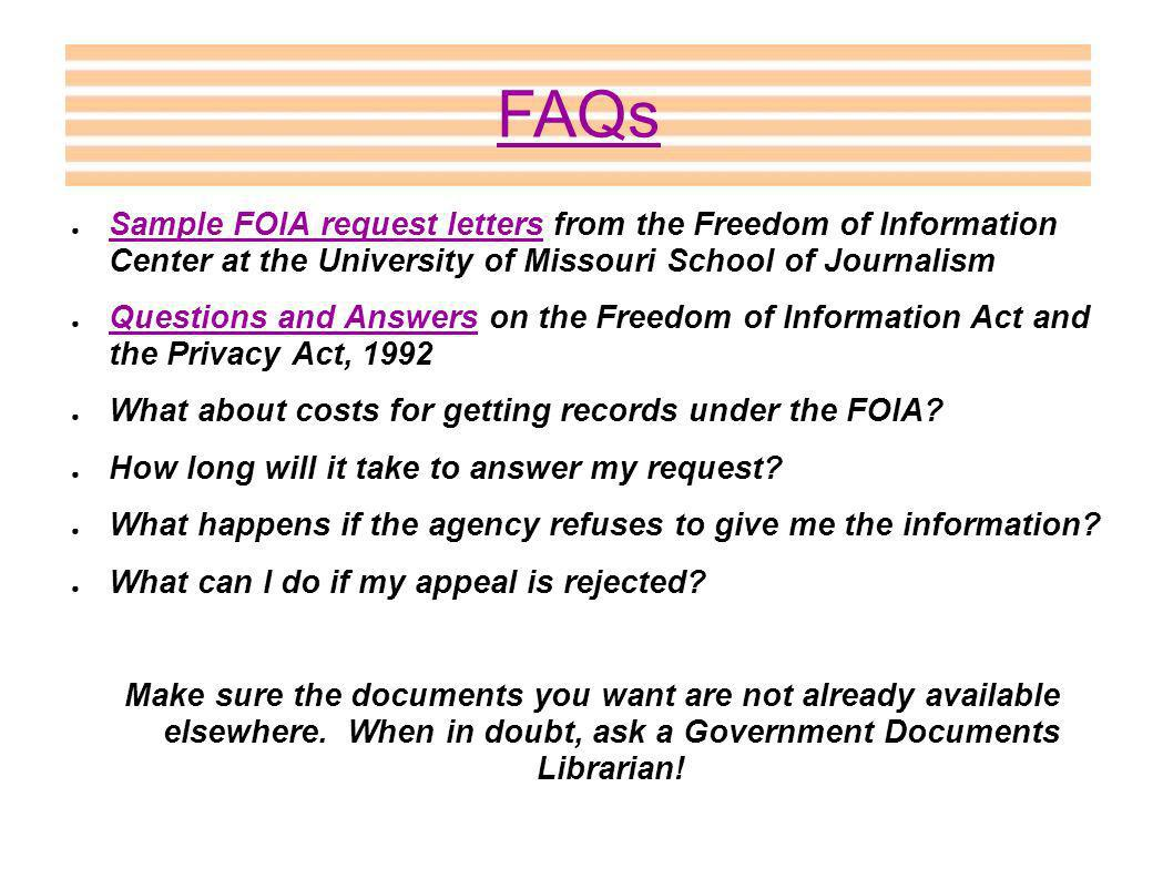 Sample FOIA request letters from the Freedom of Information Center at the University of Missouri School of Journalism Sample FOIA request letters Questions and Answers on the Freedom of Information Act and the Privacy Act, 1992 Questions and Answers What about costs for getting records under the FOIA.