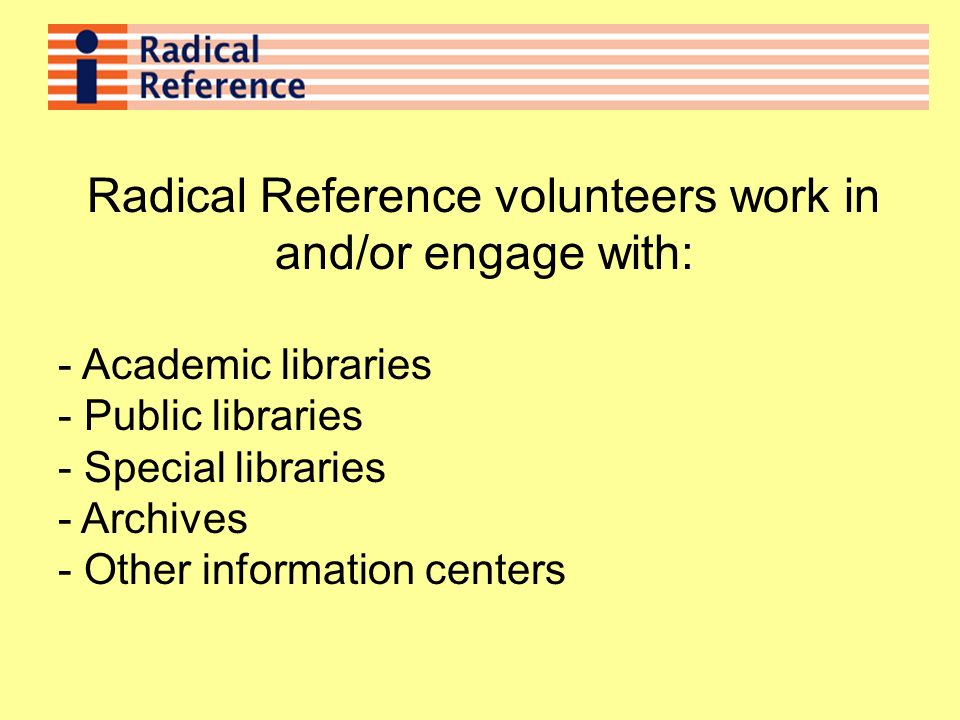 Radical Reference volunteers work in and/or engage with: - Academic libraries - Public libraries - Special libraries - Archives - Other information centers
