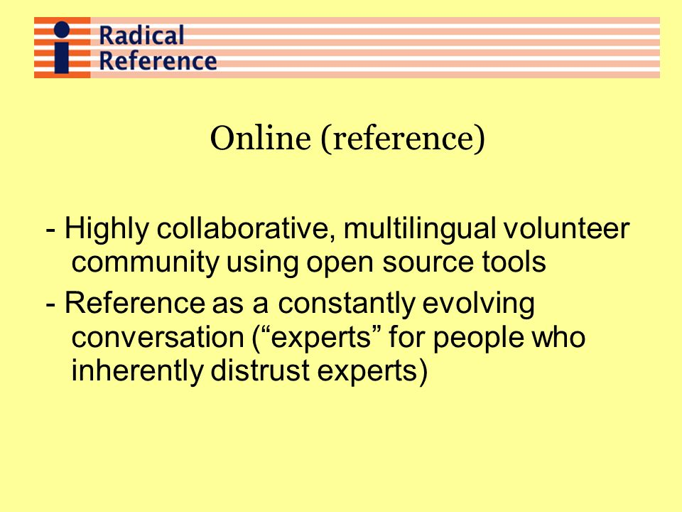 Online (reference) - Highly collaborative, multilingual volunteer community using open source tools - Reference as a constantly evolving conversation (experts for people who inherently distrust experts)