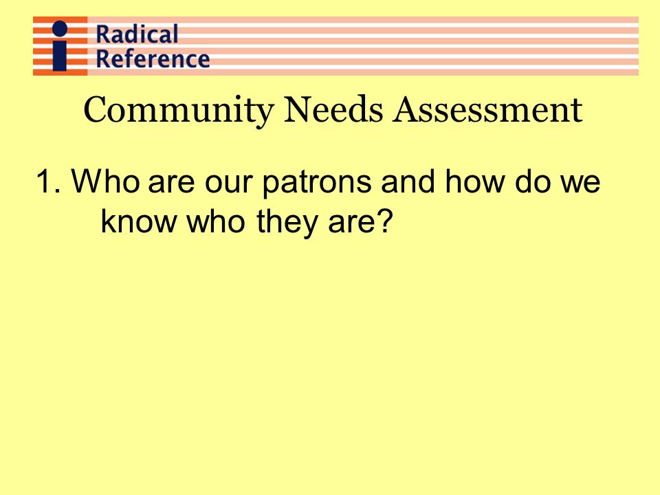 Community Needs Assessment 1. Who are our patrons and how do we know who they are