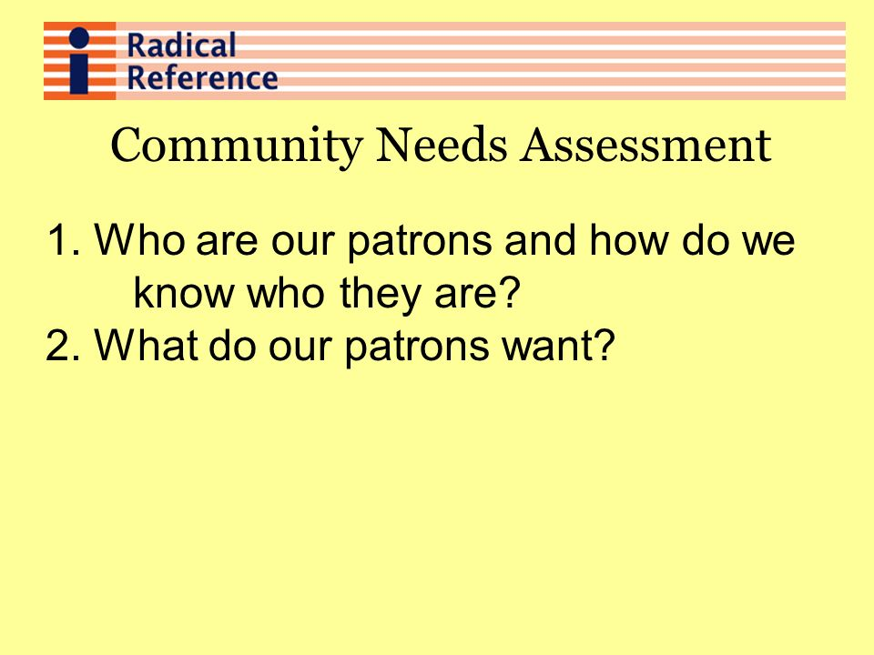 Community Needs Assessment 1. Who are our patrons and how do we know who they are.