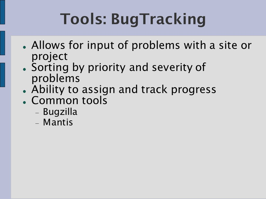 Tools: BugTracking Allows for input of problems with a site or project Sorting by priority and severity of problems Ability to assign and track progress Common tools Bugzilla Mantis