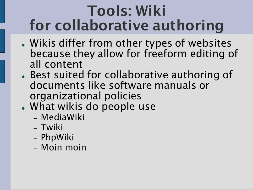 Tools: Wiki for collaborative authoring Wikis differ from other types of websites because they allow for freeform editing of all content Best suited for collaborative authoring of documents like software manuals or organizational policies What wikis do people use MediaWiki Twiki PhpWiki Moin moin
