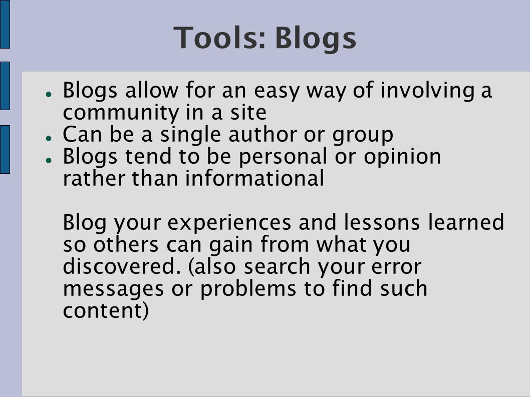 Tools: Blogs Blogs allow for an easy way of involving a community in a site Can be a single author or group Blogs tend to be personal or opinion rather than informational Blog your experiences and lessons learned so others can gain from what you discovered.