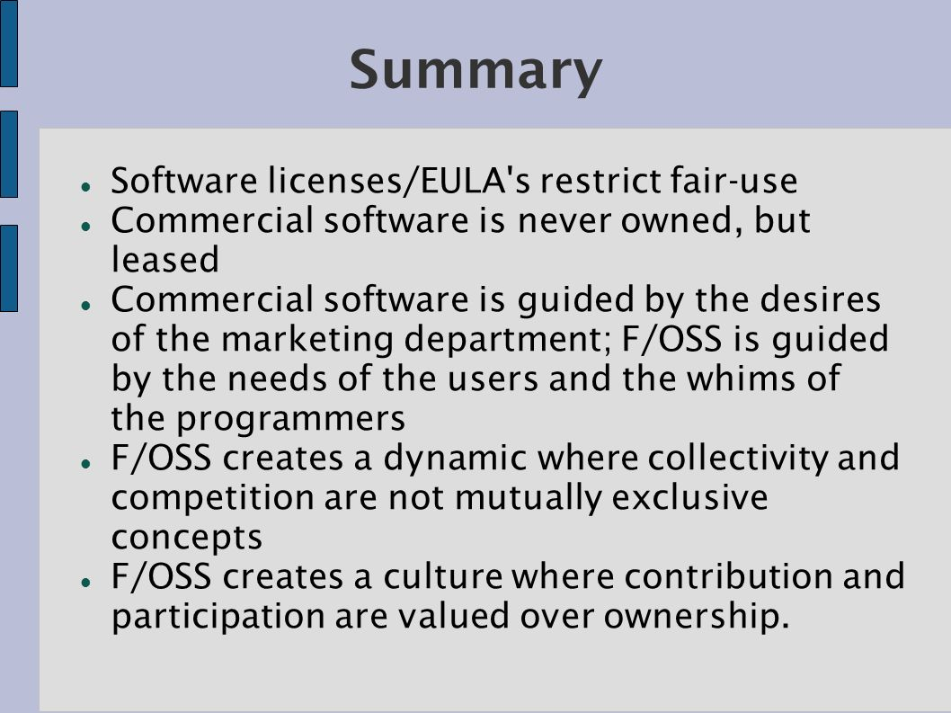 Summary Software licenses/EULA s restrict fair-use Commercial software is never owned, but leased Commercial software is guided by the desires of the marketing department; F/OSS is guided by the needs of the users and the whims of the programmers F/OSS creates a dynamic where collectivity and competition are not mutually exclusive concepts F/OSS creates a culture where contribution and participation are valued over ownership.